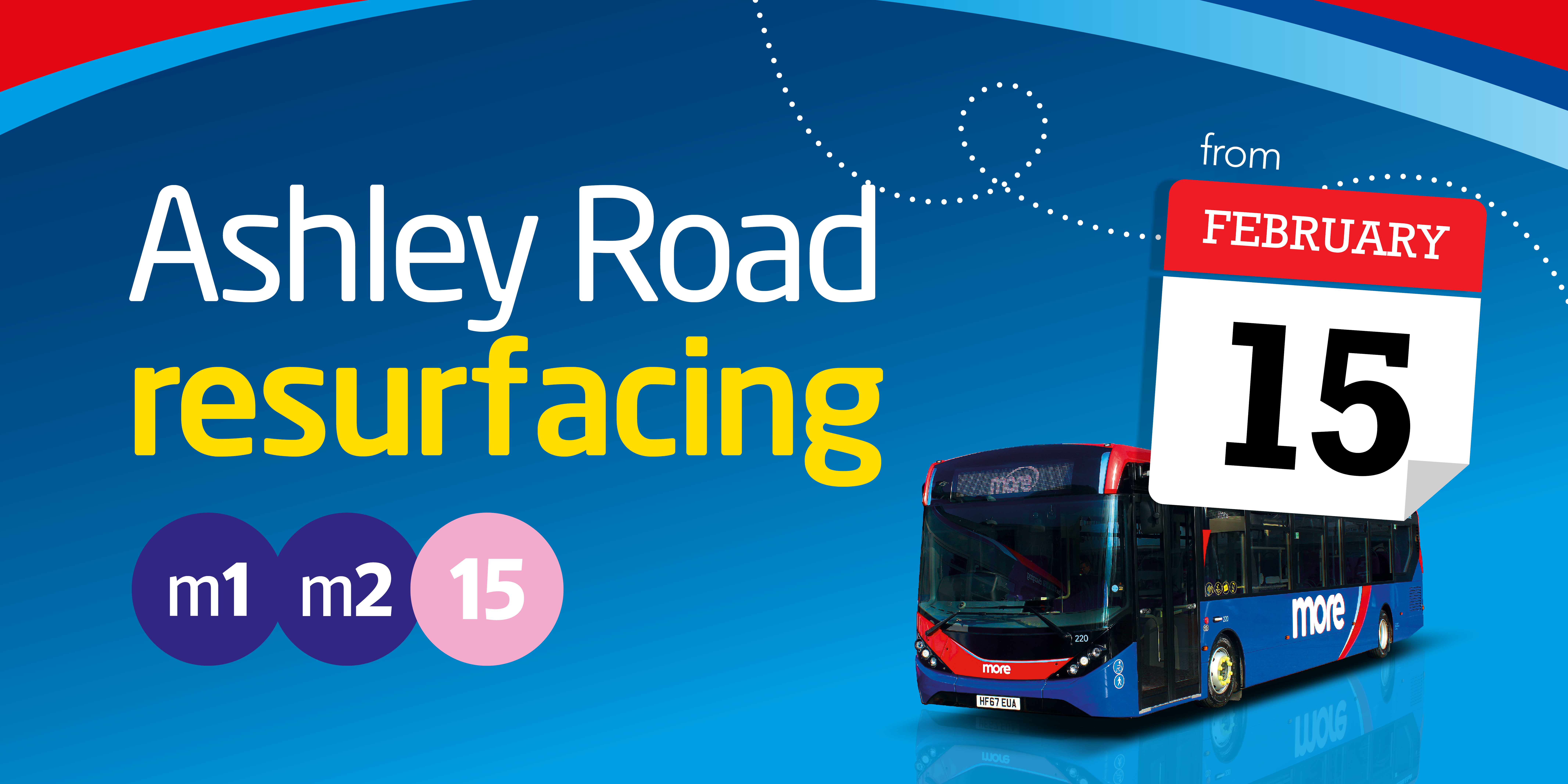 Image of a morebus with text reading 'Ashley Road resurfacing from 15th February. Affecting routes m1, m2 and 15.'